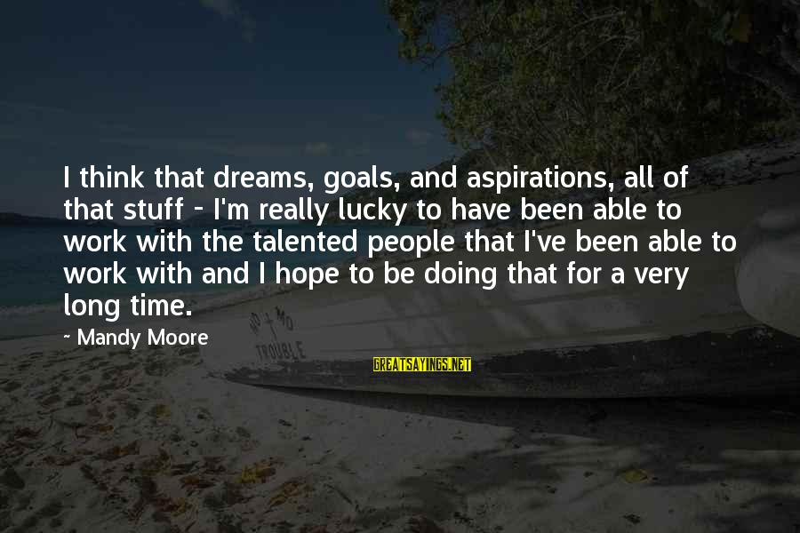 Dreams And Aspirations Sayings By Mandy Moore: I think that dreams, goals, and aspirations, all of that stuff - I'm really lucky