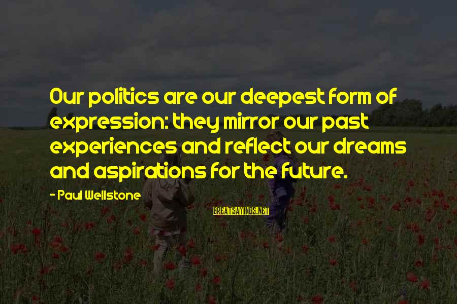 Dreams And Aspirations Sayings By Paul Wellstone: Our politics are our deepest form of expression: they mirror our past experiences and reflect