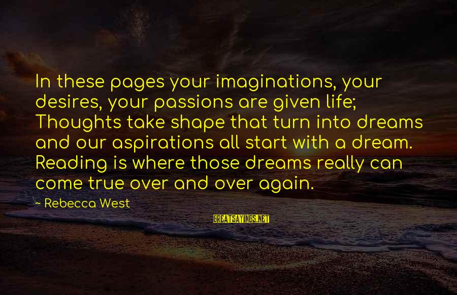 Dreams And Aspirations Sayings By Rebecca West: In these pages your imaginations, your desires, your passions are given life; Thoughts take shape