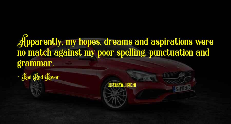 Dreams And Aspirations Sayings By Red Red Rover: Apparently, my hopes, dreams and aspirations were no match against my poor spelling, punctuation and