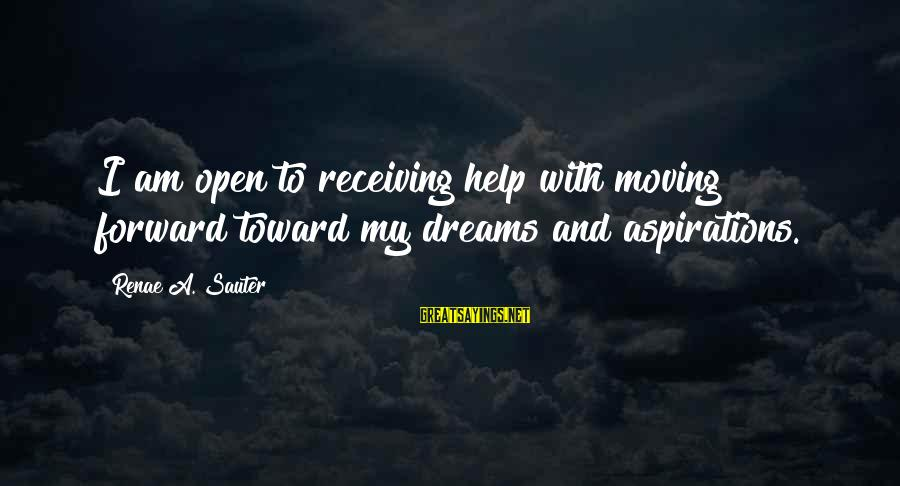Dreams And Aspirations Sayings By Renae A. Sauter: I am open to receiving help with moving forward toward my dreams and aspirations.