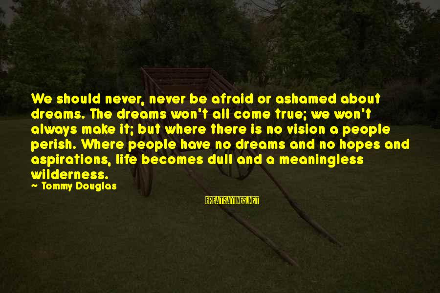 Dreams And Aspirations Sayings By Tommy Douglas: We should never, never be afraid or ashamed about dreams. The dreams won't all come
