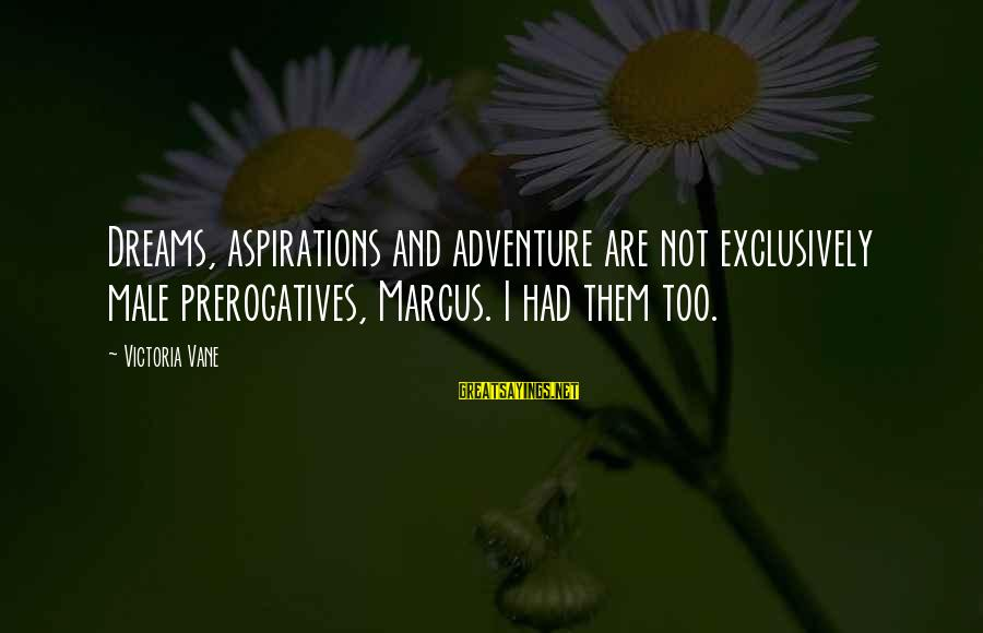 Dreams And Aspirations Sayings By Victoria Vane: Dreams, aspirations and adventure are not exclusively male prerogatives, Marcus. I had them too.