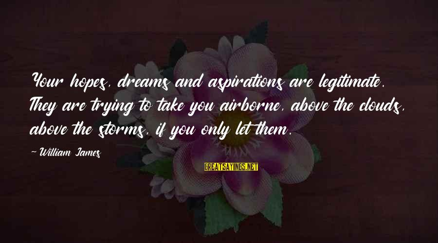 Dreams And Aspirations Sayings By William James: Your hopes, dreams and aspirations are legitimate. They are trying to take you airborne, above