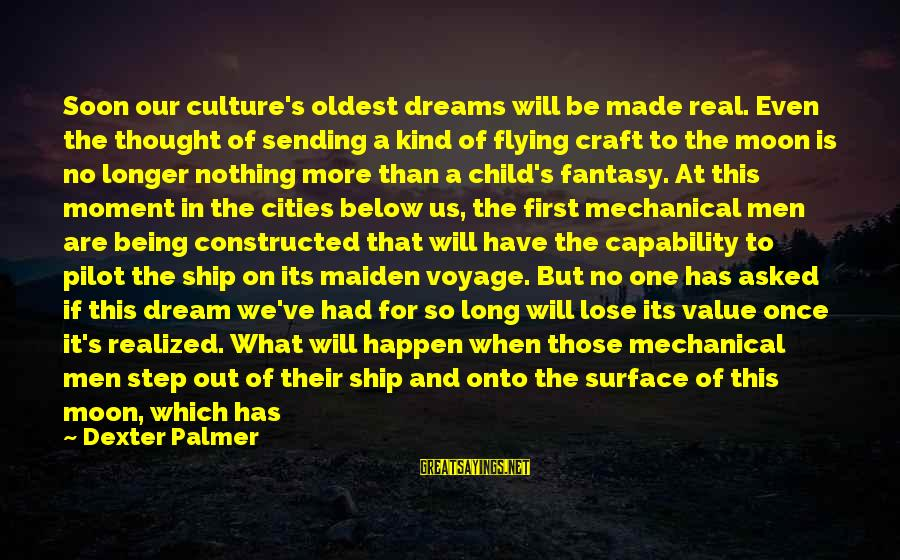 Dreams And Flying Sayings By Dexter Palmer: Soon our culture's oldest dreams will be made real. Even the thought of sending a