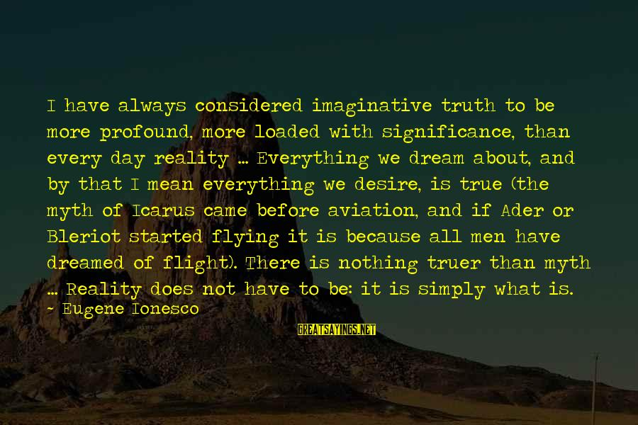 Dreams And Flying Sayings By Eugene Ionesco: I have always considered imaginative truth to be more profound, more loaded with significance, than