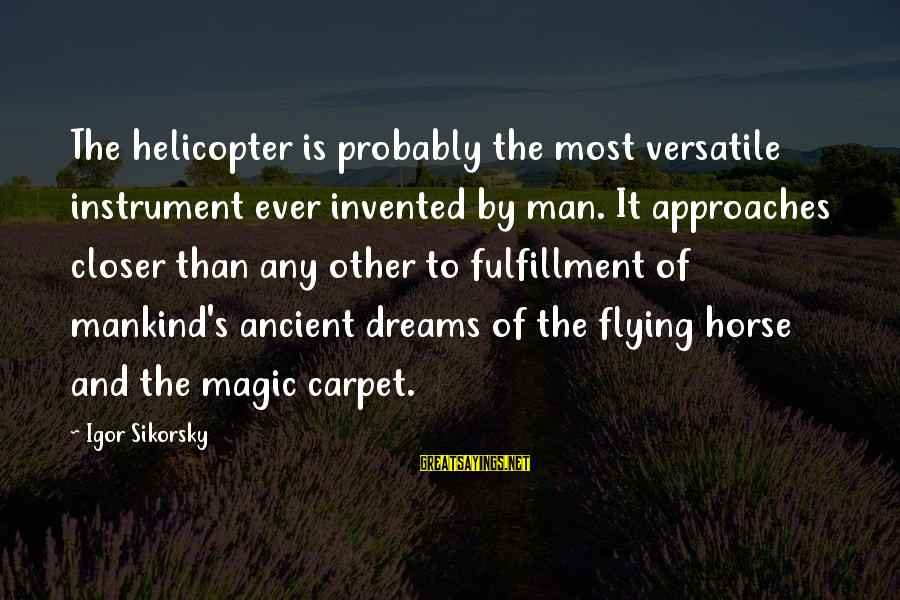Dreams And Flying Sayings By Igor Sikorsky: The helicopter is probably the most versatile instrument ever invented by man. It approaches closer