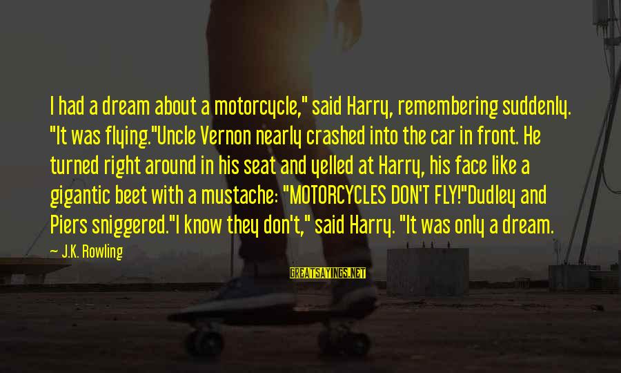 """Dreams And Flying Sayings By J.K. Rowling: I had a dream about a motorcycle,"""" said Harry, remembering suddenly. """"It was flying.""""Uncle Vernon"""
