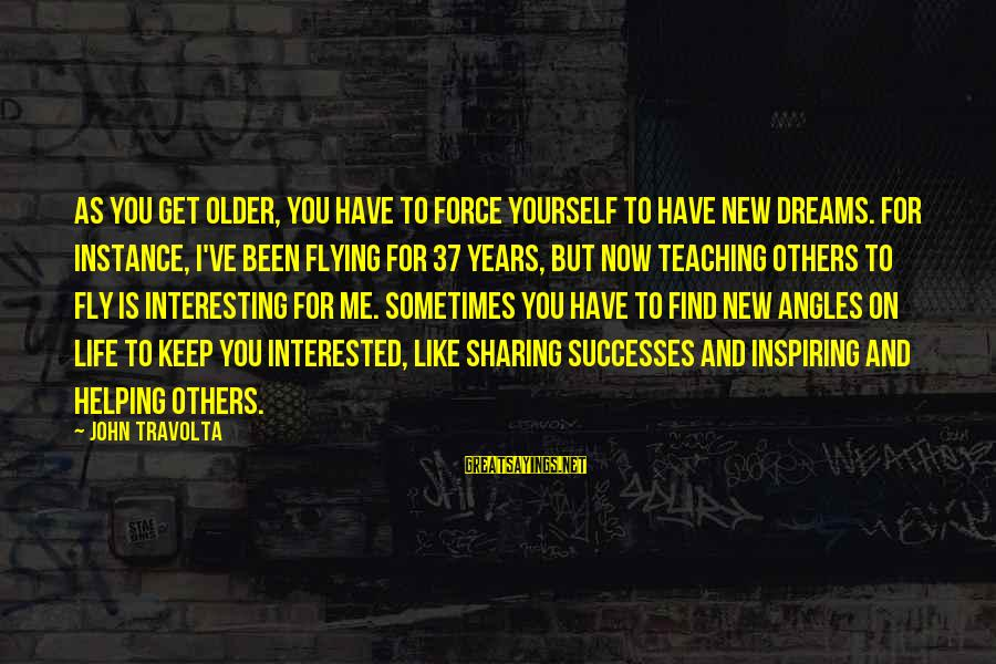 Dreams And Flying Sayings By John Travolta: As you get older, you have to force yourself to have new dreams. For instance,