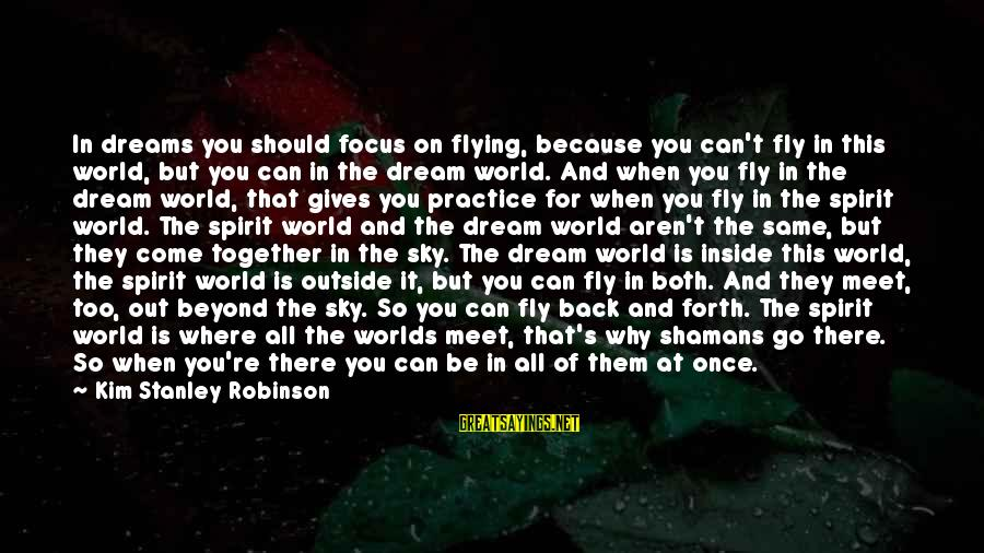Dreams And Flying Sayings By Kim Stanley Robinson: In dreams you should focus on flying, because you can't fly in this world, but