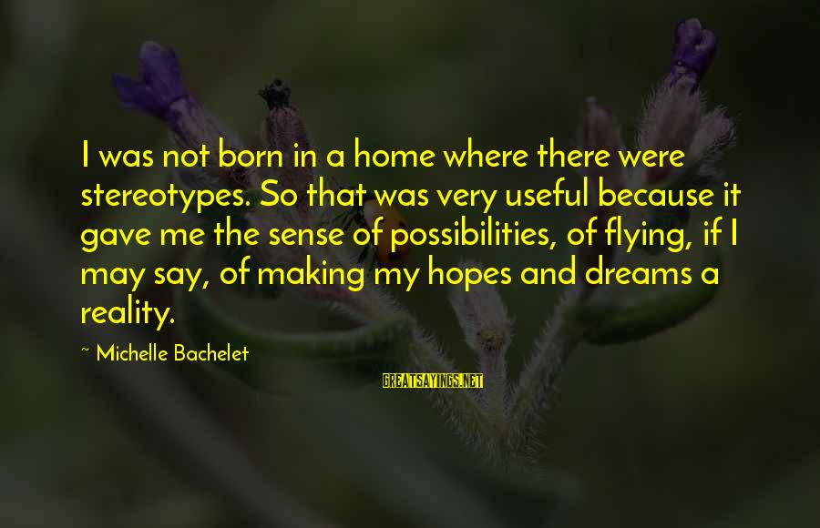 Dreams And Flying Sayings By Michelle Bachelet: I was not born in a home where there were stereotypes. So that was very