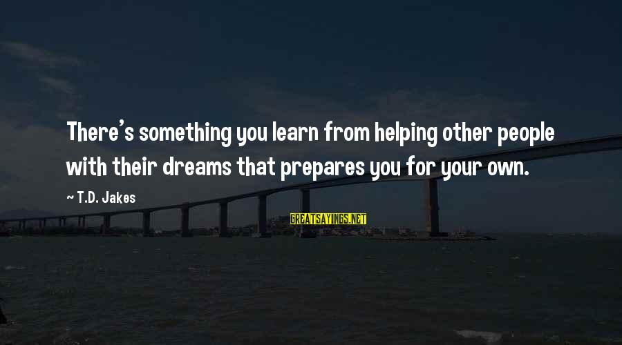 Dreams From D Jakes Sayings By T.D. Jakes: There's something you learn from helping other people with their dreams that prepares you for