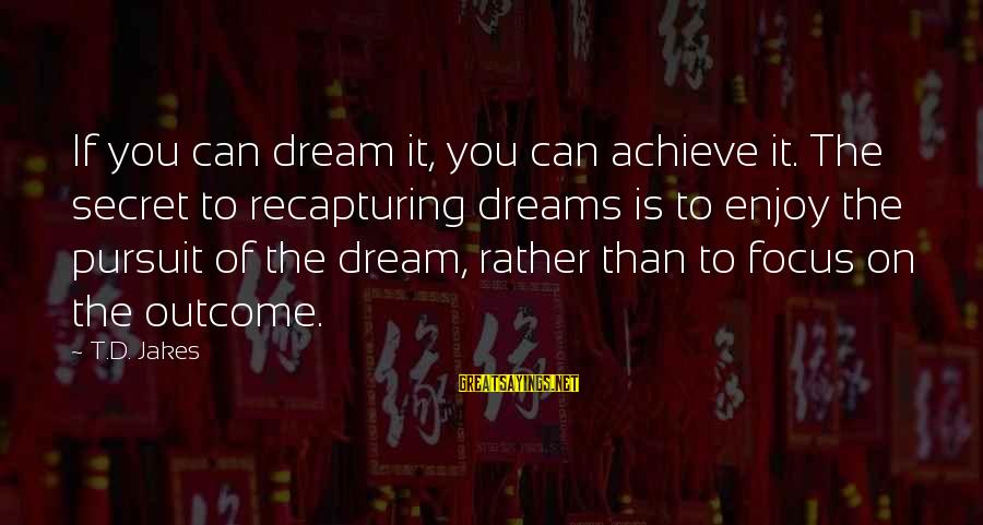 Dreams From D Jakes Sayings By T.D. Jakes: If you can dream it, you can achieve it. The secret to recapturing dreams is
