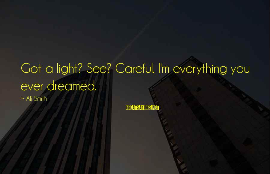 Dreams Visions Sayings By Ali Smith: Got a light? See? Careful. I'm everything you ever dreamed.