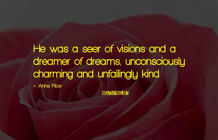 Dreams Visions Sayings By Anne Rice: He was a seer of visions and a dreamer of dreams, unconsciously charming and unfailingly