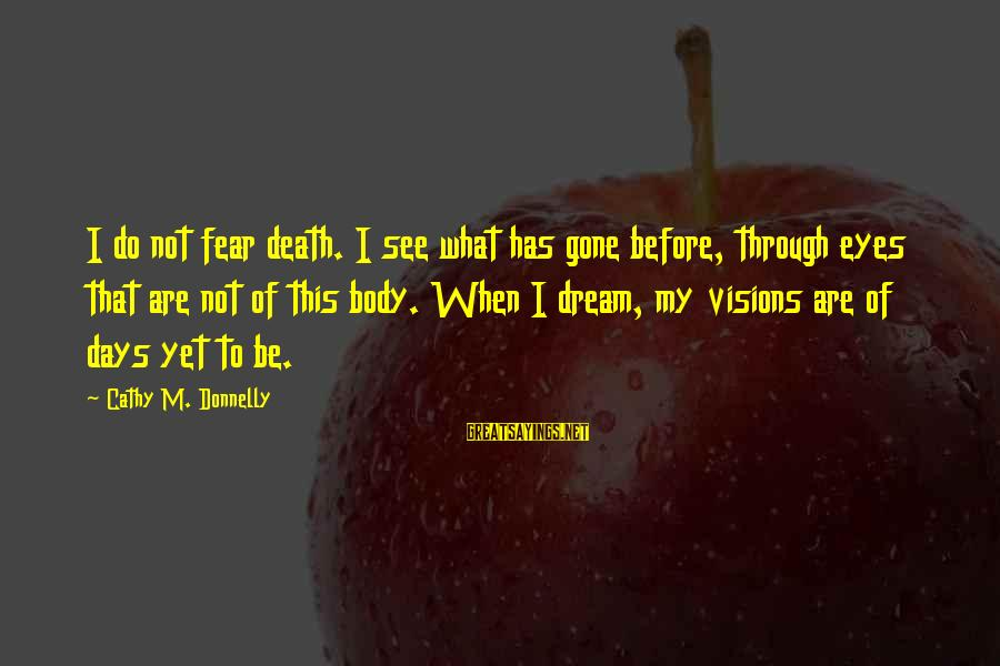 Dreams Visions Sayings By Cathy M. Donnelly: I do not fear death. I see what has gone before, through eyes that are