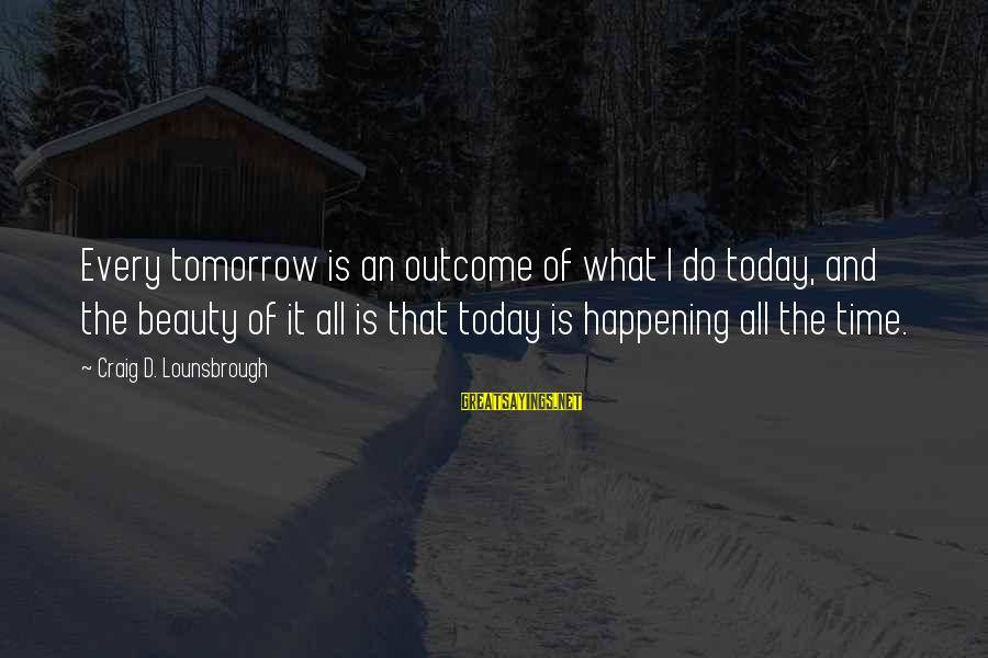 Dreams Visions Sayings By Craig D. Lounsbrough: Every tomorrow is an outcome of what I do today, and the beauty of it