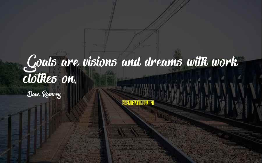 Dreams Visions Sayings By Dave Ramsey: Goals are visions and dreams with work clothes on.