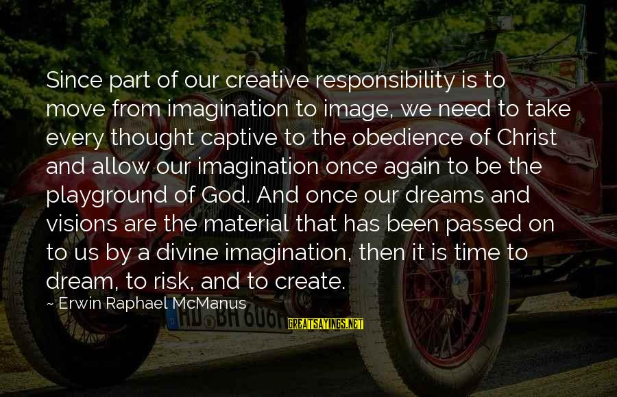 Dreams Visions Sayings By Erwin Raphael McManus: Since part of our creative responsibility is to move from imagination to image, we need