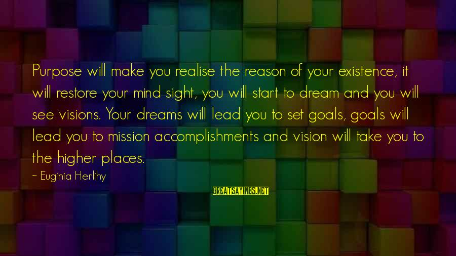 Dreams Visions Sayings By Euginia Herlihy: Purpose will make you realise the reason of your existence, it will restore your mind