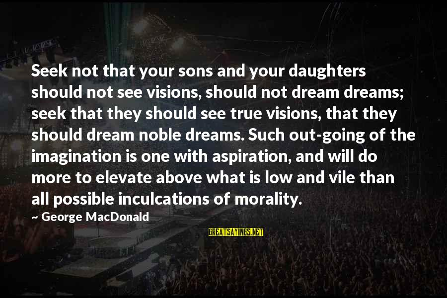 Dreams Visions Sayings By George MacDonald: Seek not that your sons and your daughters should not see visions, should not dream