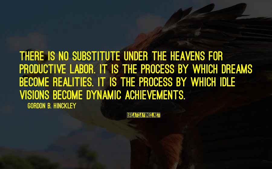 Dreams Visions Sayings By Gordon B. Hinckley: There is no substitute under the heavens for productive labor. It is the process by