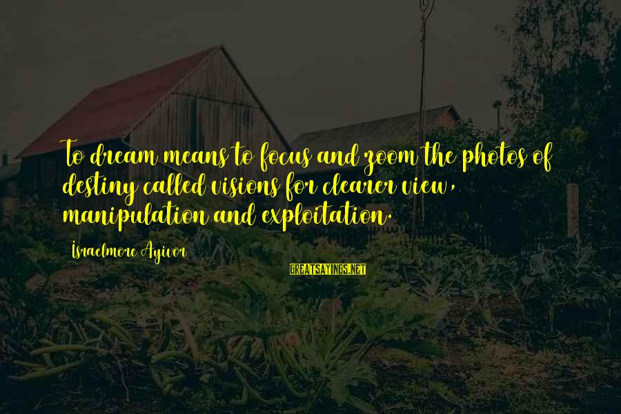 Dreams Visions Sayings By Israelmore Ayivor: To dream means to focus and zoom the photos of destiny called visions for clearer