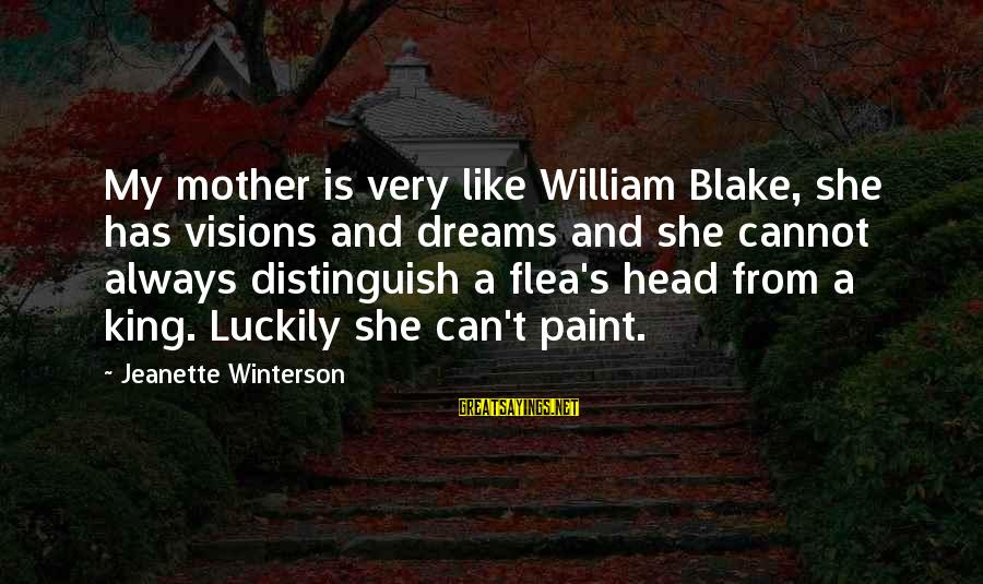 Dreams Visions Sayings By Jeanette Winterson: My mother is very like William Blake, she has visions and dreams and she cannot