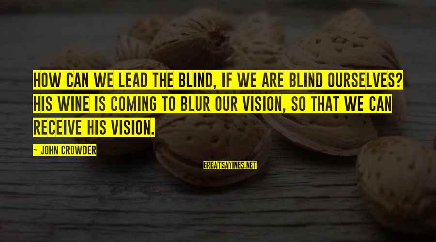 Dreams Visions Sayings By John Crowder: How can we lead the blind, if we are blind ourselves? His wine is coming