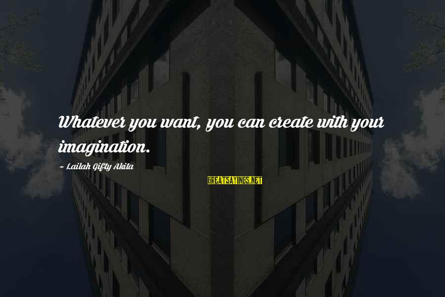 Dreams Visions Sayings By Lailah Gifty Akita: Whatever you want, you can create with your imagination.