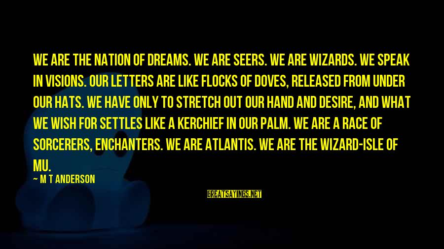 Dreams Visions Sayings By M T Anderson: We are the nation of dreams. We are seers. We are wizards. We speak in