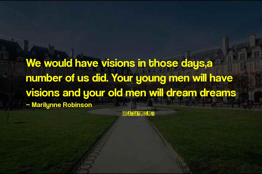 Dreams Visions Sayings By Marilynne Robinson: We would have visions in those days,a number of us did. Your young men will