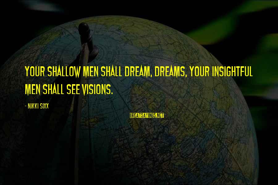 Dreams Visions Sayings By Nikki Sixx: Your shallow men shall dream, dreams, your insightful men shall see visions.