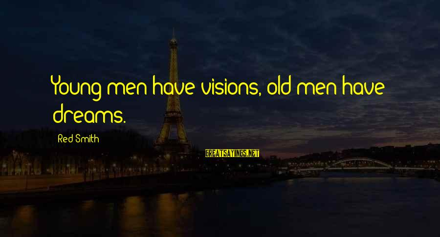 Dreams Visions Sayings By Red Smith: Young men have visions, old men have dreams.