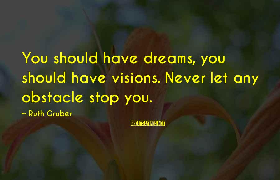 Dreams Visions Sayings By Ruth Gruber: You should have dreams, you should have visions. Never let any obstacle stop you.