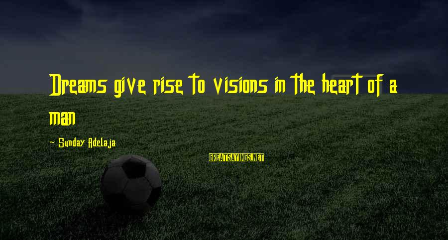 Dreams Visions Sayings By Sunday Adelaja: Dreams give rise to visions in the heart of a man