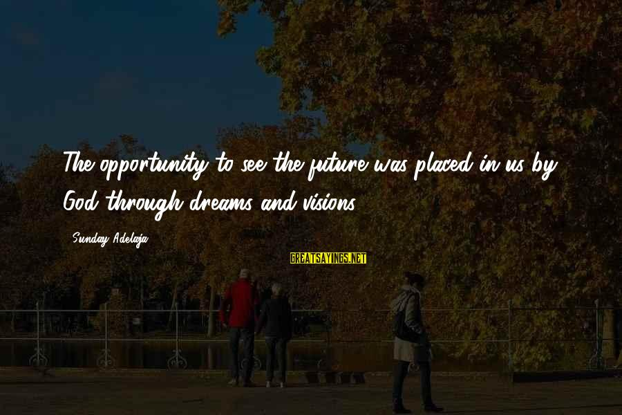 Dreams Visions Sayings By Sunday Adelaja: The opportunity to see the future was placed in us by God through dreams and