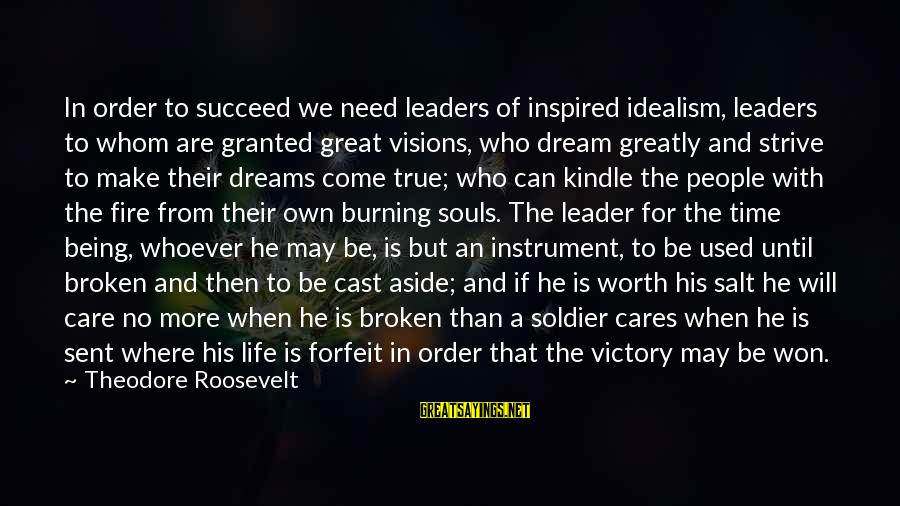 Dreams Visions Sayings By Theodore Roosevelt: In order to succeed we need leaders of inspired idealism, leaders to whom are granted