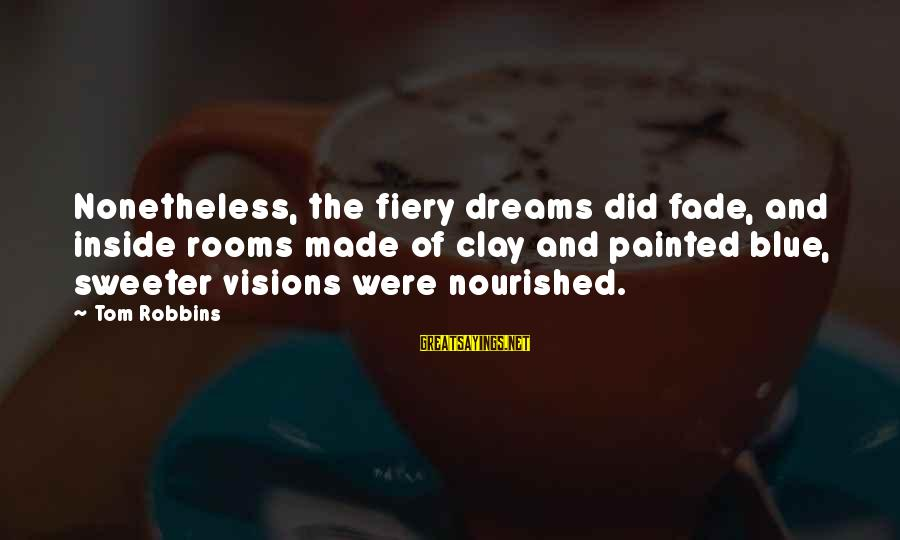 Dreams Visions Sayings By Tom Robbins: Nonetheless, the fiery dreams did fade, and inside rooms made of clay and painted blue,
