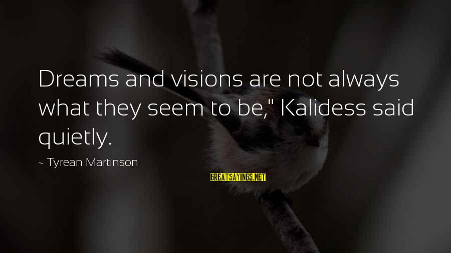 """Dreams Visions Sayings By Tyrean Martinson: Dreams and visions are not always what they seem to be,"""" Kalidess said quietly."""