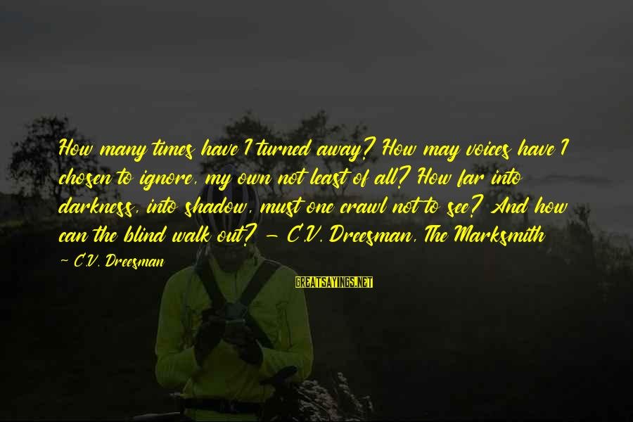 Dreesman Sayings By C.V. Dreesman: How many times have I turned away? How may voices have I chosen to ignore,
