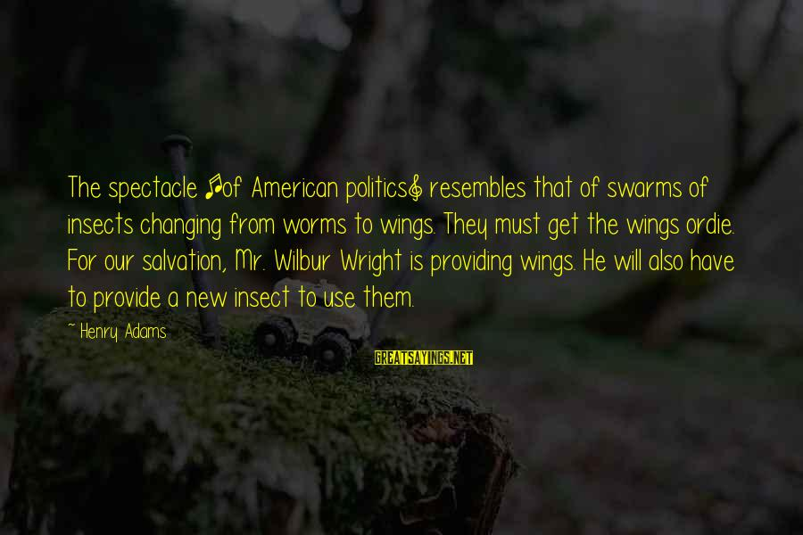 Dreesman Sayings By Henry Adams: The spectacle [of American politics] resembles that of swarms of insects changing from worms to