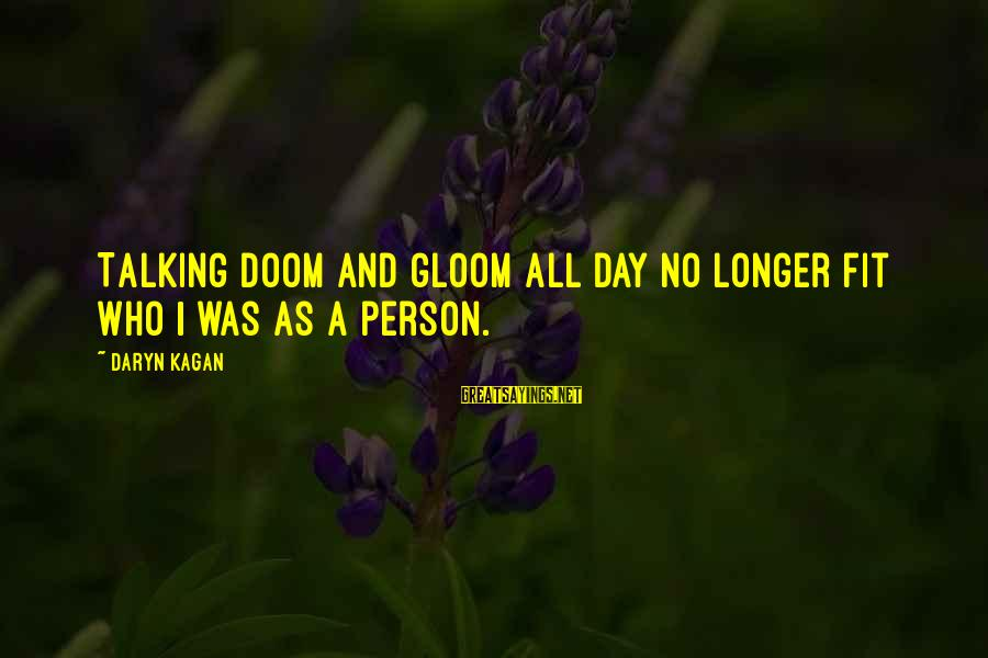Dreghorn Sayings By Daryn Kagan: Talking doom and gloom all day no longer fit who I was as a person.
