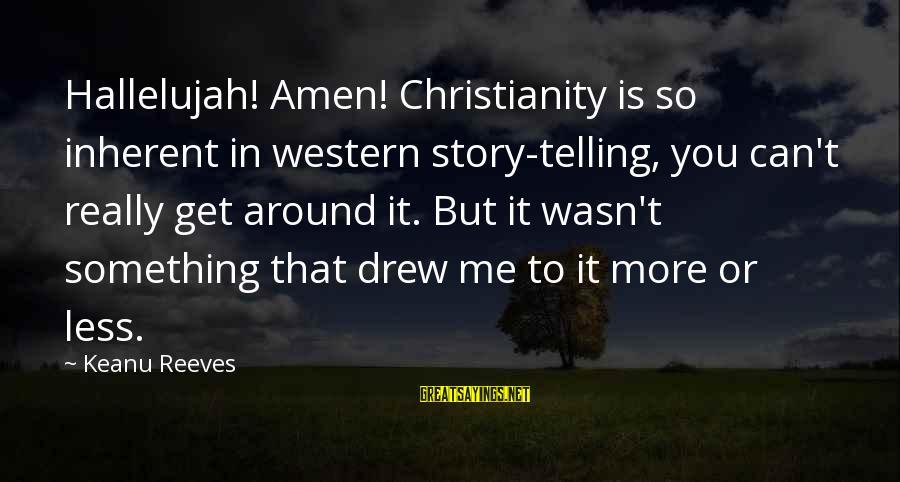 Dreghorn Sayings By Keanu Reeves: Hallelujah! Amen! Christianity is so inherent in western story-telling, you can't really get around it.