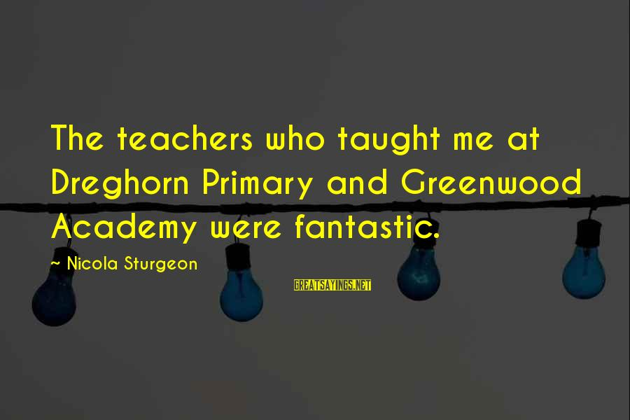 Dreghorn Sayings By Nicola Sturgeon: The teachers who taught me at Dreghorn Primary and Greenwood Academy were fantastic.