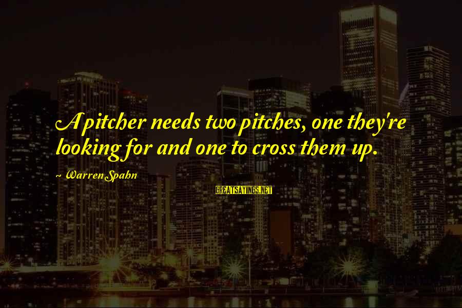 Dreghorn Sayings By Warren Spahn: A pitcher needs two pitches, one they're looking for and one to cross them up.