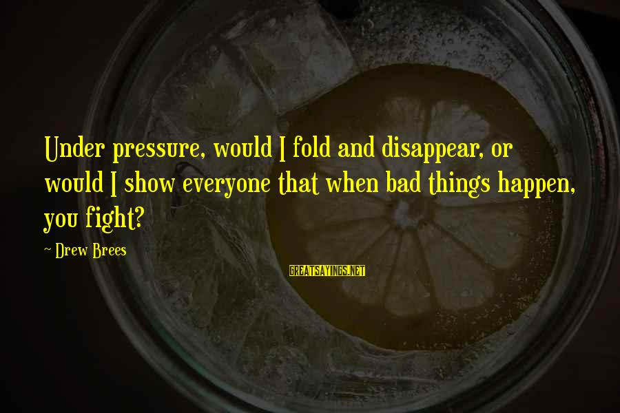 Drew Brees Sayings By Drew Brees: Under pressure, would I fold and disappear, or would I show everyone that when bad