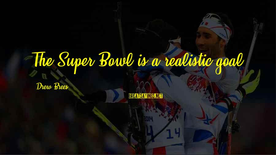 Drew Brees Sayings By Drew Brees: The Super Bowl is a realistic goal.