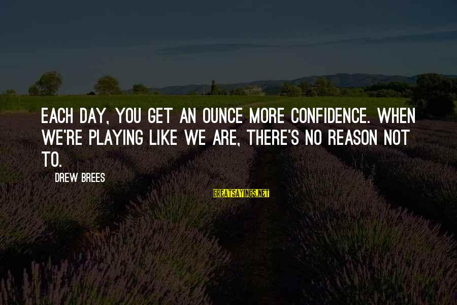 Drew Brees Sayings By Drew Brees: Each day, you get an ounce more confidence. When we're playing like we are, there's