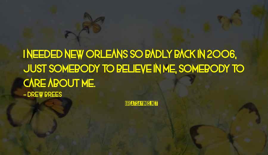 Drew Brees Sayings By Drew Brees: I needed New Orleans so badly back in 2006, just somebody to believe in me,